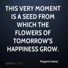 Margaret Lindsey  - This very moment is a seed from which the flowers of tomorrow's happiness grow.