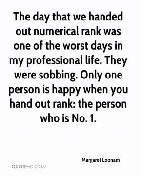 Margaret Loonam  - The day that we handed out numerical rank was one of the worst days in my professional life. They were sobbing. Only one person is happy when you hand out rank: the person who is No. 1.