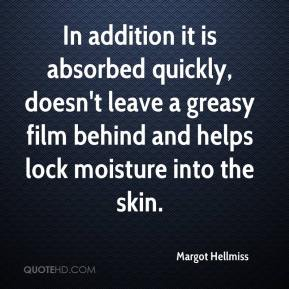Margot Hellmiss  - In addition it is absorbed quickly, doesn't leave a greasy film behind and helps lock moisture into the skin.