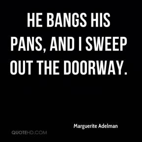 Marguerite Adelman  - He bangs his pans, and I sweep out the doorway.