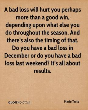 Marie Tuite  - A bad loss will hurt you perhaps more than a good win, depending upon what else you do throughout the season. And there's also the timing of that. Do you have a bad loss in December or do you have a bad loss last weekend? It's all about results.