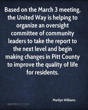 Marilyn Williams  - Based on the March 3 meeting, the United Way is helping to organize an oversight committee of community leaders to take the report to the next level and begin making changes in Pitt County to improve the quality of life for residents.