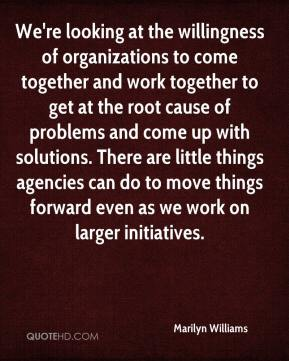 We're looking at the willingness of organizations to come together and work together to get at the root cause of problems and come up with solutions. There are little things agencies can do to move things forward even as we work on larger initiatives.