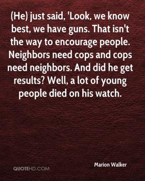 Marion Walker  - (He) just said, 'Look, we know best, we have guns. That isn't the way to encourage people. Neighbors need cops and cops need neighbors. And did he get results? Well, a lot of young people died on his watch.