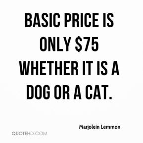 Basic price is only $75 whether it is a dog or a cat.
