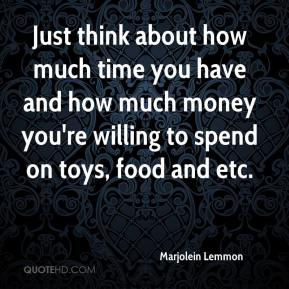 Marjolein Lemmon  - Just think about how much time you have and how much money you're willing to spend on toys, food and etc.