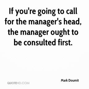 Mark Doumit  - If you're going to call for the manager's head, the manager ought to be consulted first.