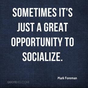 Mark Foreman  - Sometimes it's just a great opportunity to socialize.