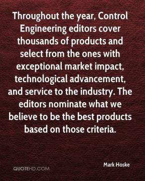 Mark Hoske  - Throughout the year, Control Engineering editors cover thousands of products and select from the ones with exceptional market impact, technological advancement, and service to the industry. The editors nominate what we believe to be the best products based on those criteria.