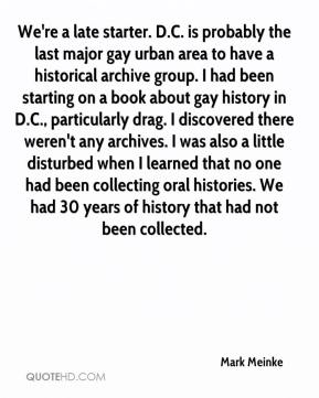 Mark Meinke  - We're a late starter. D.C. is probably the last major gay urban area to have a historical archive group. I had been starting on a book about gay history in D.C., particularly drag. I discovered there weren't any archives. I was also a little disturbed when I learned that no one had been collecting oral histories. We had 30 years of history that had not been collected.
