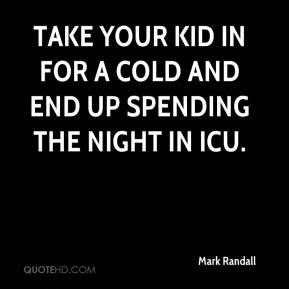 Mark Randall  - Take your kid in for a cold and end up spending the night in ICU.