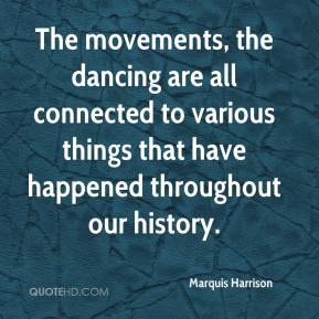 Marquis Harrison  - The movements, the dancing are all connected to various things that have happened throughout our history.