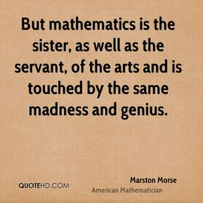 Marston Morse - But mathematics is the sister, as well as the servant, of the arts and is touched by the same madness and genius.