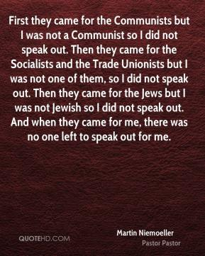 Martin Niemoeller  - First they came for the Communists but I was not a Communist so I did not speak out. Then they came for the Socialists and the Trade Unionists but I was not one of them, so I did not speak out. Then they came for the Jews but I was not Jewish so I did not speak out. And when they came for me, there was no one left to speak out for me.