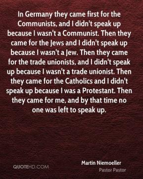 Martin Niemoeller  - In Germany they came first for the Communists, and I didn't speak up because I wasn't a Communist. Then they came for the Jews and I didn't speak up because I wasn't a Jew. Then they came for the trade unionists, and I didn't speak up because I wasn't a trade unionist. Then they came for the Catholics and I didn't speak up because I was a Protestant. Then they came for me, and by that time no one was left to speak up.