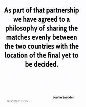 Martin Snedden  - As part of that partnership we have agreed to a philosophy of sharing the matches evenly between the two countries with the location of the final yet to be decided.