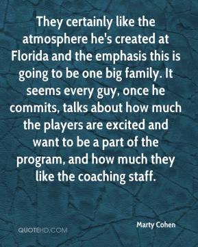 Marty Cohen  - They certainly like the atmosphere he's created at Florida and the emphasis this is going to be one big family. It seems every guy, once he commits, talks about how much the players are excited and want to be a part of the program, and how much they like the coaching staff.