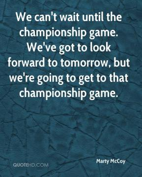 We can't wait until the championship game. We've got to look forward to tomorrow, but we're going to get to that championship game.