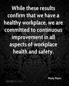 Marty Myers  - While these results confirm that we have a healthy workplace, we are committed to continuous improvement in all aspects of workplace health and safety.