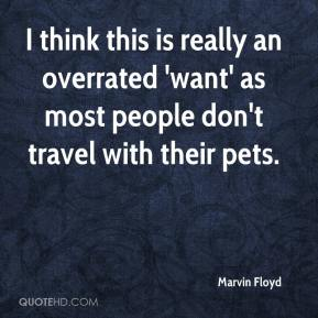 Marvin Floyd  - I think this is really an overrated 'want' as most people don't travel with their pets.
