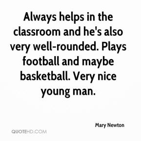 Mary Newton  - Always helps in the classroom and he's also very well-rounded. Plays football and maybe basketball. Very nice young man.