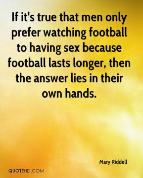 Mary Riddell  - If it's true that men only prefer watching football to having sex because football lasts longer, then the answer lies in their own hands.