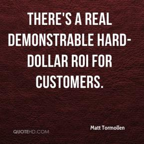 Matt Tormollen  - There's a real demonstrable hard-dollar ROI for customers.