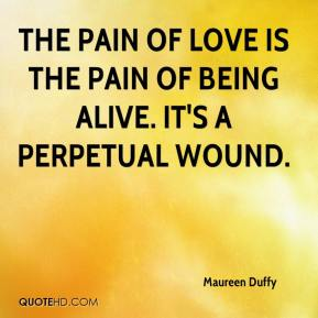 Maureen Duffy  - The pain of love is the pain of being alive. It's a perpetual wound.
