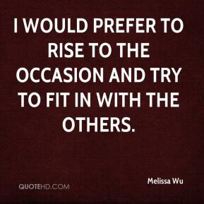 Melissa Wu  - I would prefer to rise to the occasion and try to fit in with the others.
