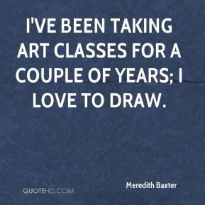 Meredith Baxter - I've been taking art classes for a couple of years; I love to draw.