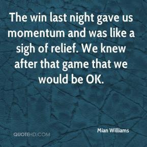Mian Williams  - The win last night gave us momentum and was like a sigh of relief. We knew after that game that we would be OK.