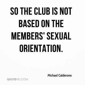 Michael Calderone  - So the club is not based on the members' sexual orientation.