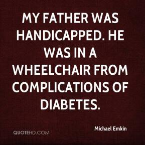 Michael Emkin  - My father was handicapped. He was in a wheelchair from complications of diabetes.