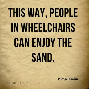 This way, people in wheelchairs can enjoy the sand.