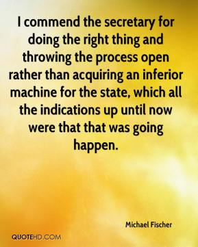 Michael Fischer  - I commend the secretary for doing the right thing and throwing the process open rather than acquiring an inferior machine for the state, which all the indications up until now were that that was going happen.