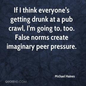 Michael Haines  - If I think everyone's getting drunk at a pub crawl, I'm going to, too. False norms create imaginary peer pressure.