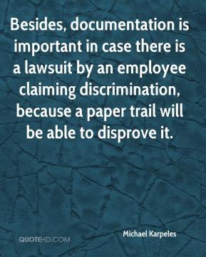 Michael Karpeles  - Besides, documentation is important in case there is a lawsuit by an employee claiming discrimination, because a paper trail will be able to disprove it.