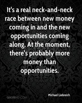 Michael Liebreich  - It's a real neck-and-neck race between new money coming in and the new opportunities coming along. At the moment, there's probably more money than opportunities.