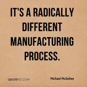 It's a radically different manufacturing process.