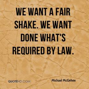 Michael McGehee  - We want a fair shake. We want done what's required by law.