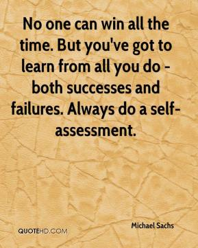 Michael Sachs  - No one can win all the time. But you've got to learn from all you do - both successes and failures. Always do a self-assessment.