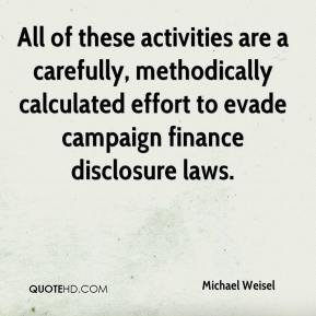 Michael Weisel  - All of these activities are a carefully, methodically calculated effort to evade campaign finance disclosure laws.