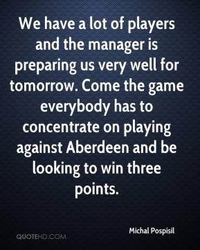 Michal Pospisil  - We have a lot of players and the manager is preparing us very well for tomorrow. Come the game everybody has to concentrate on playing against Aberdeen and be looking to win three points.
