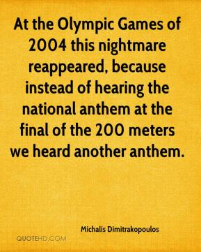 Michalis Dimitrakopoulos  - At the Olympic Games of 2004 this nightmare reappeared, because instead of hearing the national anthem at the final of the 200 meters we heard another anthem.