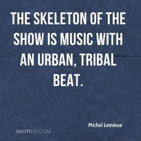 Michel Lemieux  - The skeleton of the show is music with an urban, tribal beat.