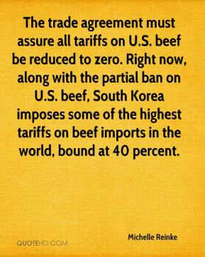 Michelle Reinke  - The trade agreement must assure all tariffs on U.S. beef be reduced to zero. Right now, along with the partial ban on U.S. beef, South Korea imposes some of the highest tariffs on beef imports in the world, bound at 40 percent.