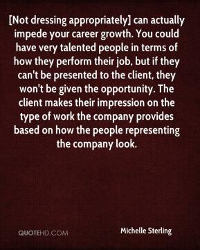 Michelle Sterling  - [Not dressing appropriately] can actually impede your career growth. You could have very talented people in terms of how they perform their job, but if they can't be presented to the client, they won't be given the opportunity. The client makes their impression on the type of work the company provides based on how the people representing the company look.