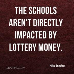 Mike Engelter  - The schools aren't directly impacted by Lottery money.