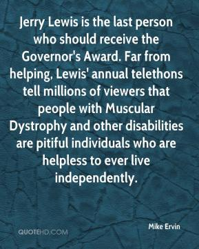 Mike Ervin  - Jerry Lewis is the last person who should receive the Governor's Award. Far from helping, Lewis' annual telethons tell millions of viewers that people with Muscular Dystrophy and other disabilities are pitiful individuals who are helpless to ever live independently.