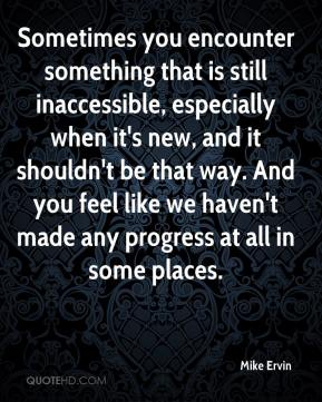 Mike Ervin  - Sometimes you encounter something that is still inaccessible, especially when it's new, and it shouldn't be that way. And you feel like we haven't made any progress at all in some places.